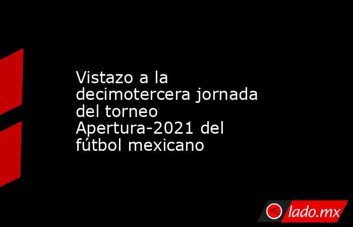 Vistazo a la decimotercera jornada del torneo Apertura-2021 del fútbol mexicano. Noticias en tiempo real