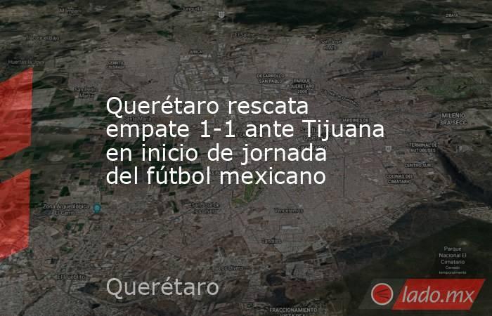 Querétaro rescata empate 1-1 ante Tijuana en inicio de jornada del fútbol mexicano. Noticias en tiempo real