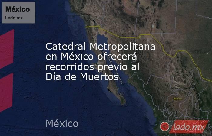 Catedral Metropolitana en México ofrecerá recorridos previo al Día de Muertos. Noticias en tiempo real