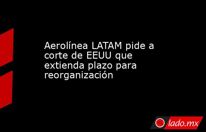 Aerolínea LATAM pide a corte de EEUU que extienda plazo para reorganización. Noticias en tiempo real