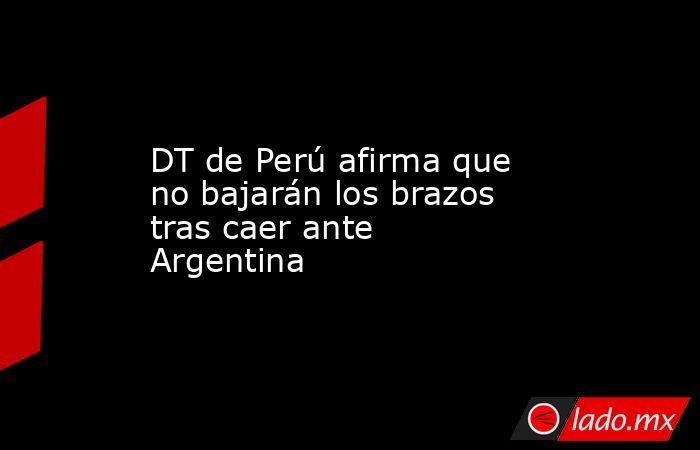 DT de Perú afirma que no bajarán los brazos tras caer ante Argentina. Noticias en tiempo real