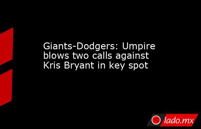 Giants-Dodgers: Umpire blows two calls against Kris Bryant in key spot. Noticias en tiempo real
