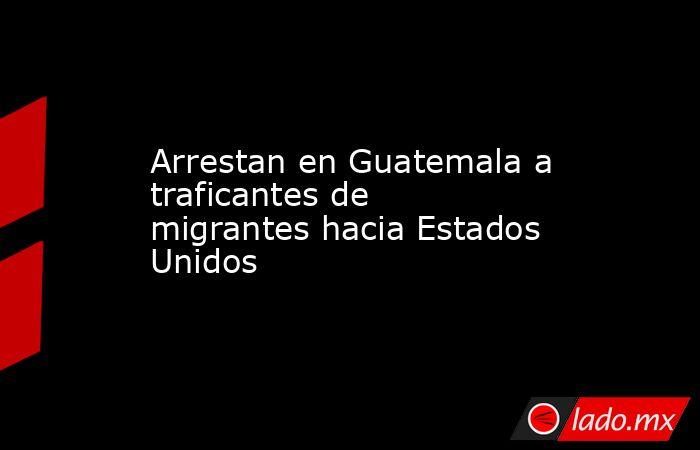 Arrestan en Guatemala a traficantes de migrantes hacia Estados Unidos. Noticias en tiempo real
