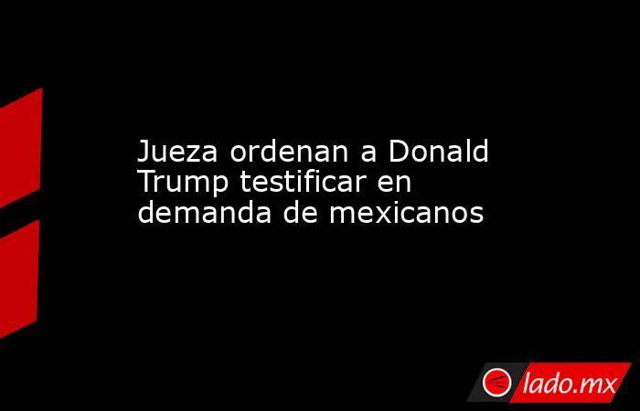 Jueza ordenan a Donald Trump testificar en demanda de mexicanos. Noticias en tiempo real