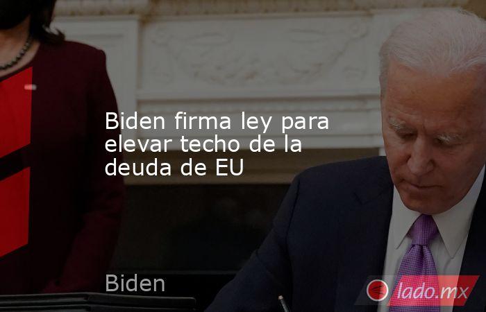Biden firma ley para elevar techo de la deuda de EU. Noticias en tiempo real