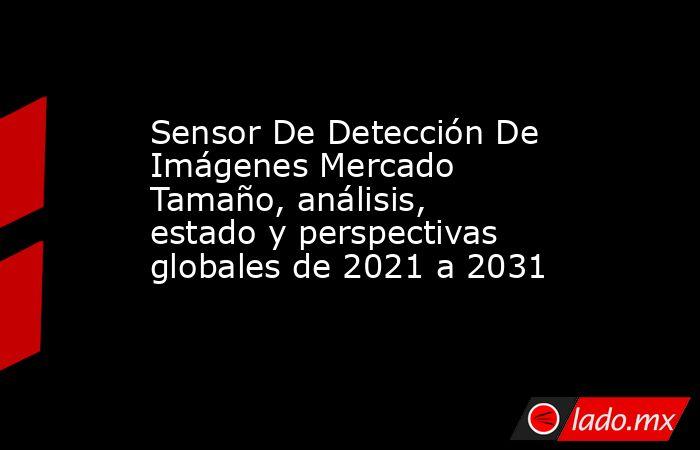 Sensor De Detección De Imágenes Mercado Tamaño, análisis, estado y perspectivas globales de 2021 a 2031. Noticias en tiempo real