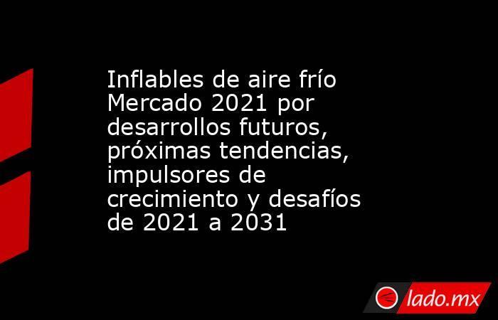 Inflables de aire frío Mercado 2021 por desarrollos futuros, próximas tendencias, impulsores de crecimiento y desafíos de 2021 a 2031. Noticias en tiempo real