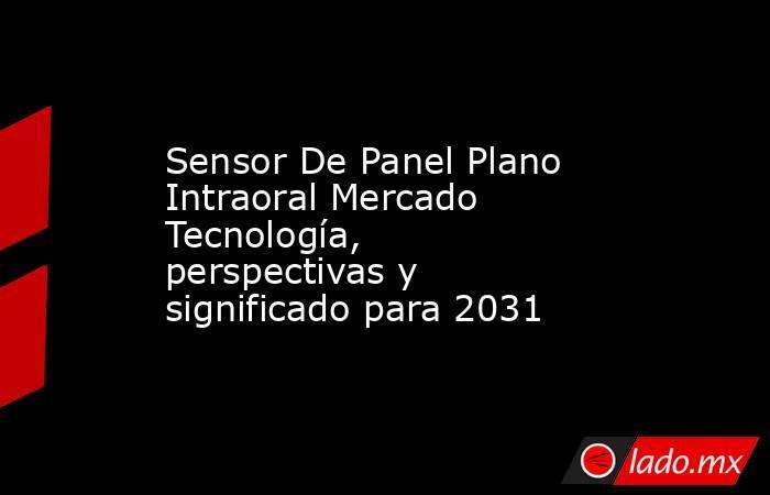 Sensor De Panel Plano Intraoral Mercado Tecnología, perspectivas y significado para 2031. Noticias en tiempo real