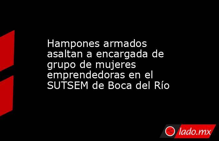 Hampones armados asaltan a encargada de grupo de mujeres emprendedoras en el SUTSEM de Boca del Río. Noticias en tiempo real