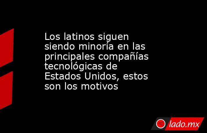 Los latinos siguen siendo minoría en las principales compañías tecnológicas de Estados Unidos, estos son los motivos. Noticias en tiempo real