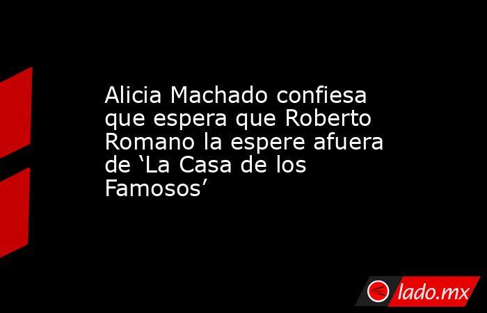 Alicia Machado confiesa que espera que Roberto Romano la espere afuera de 'La Casa de los Famosos'. Noticias en tiempo real