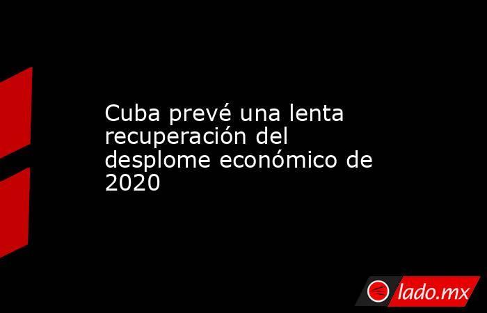 Cuba prevé una lenta recuperación del desplome económico de 2020. Noticias en tiempo real