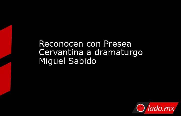 Reconocen con Presea Cervantina a dramaturgo Miguel Sabido. Noticias en tiempo real
