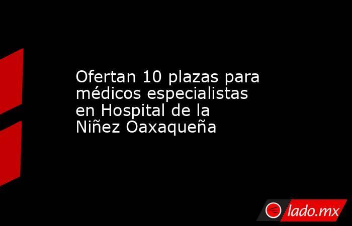 Ofertan 10 plazas para médicos especialistas en Hospital de la Niñez Oaxaqueña. Noticias en tiempo real