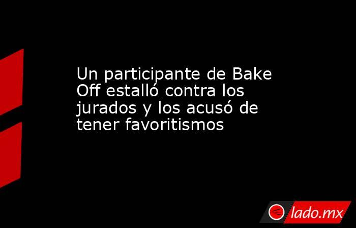Un participante de Bake Off estalló contra los jurados y los acusó de tener favoritismos. Noticias en tiempo real