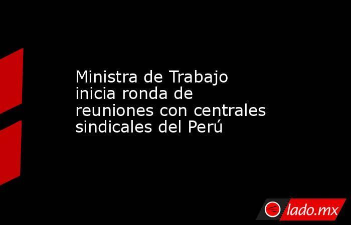 Ministra de Trabajo inicia ronda de reuniones con centrales sindicales del Perú. Noticias en tiempo real