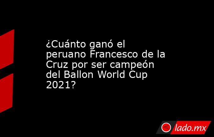 ¿Cuánto ganó el peruano Francesco de la Cruz por ser campeón del Ballon World Cup 2021?. Noticias en tiempo real