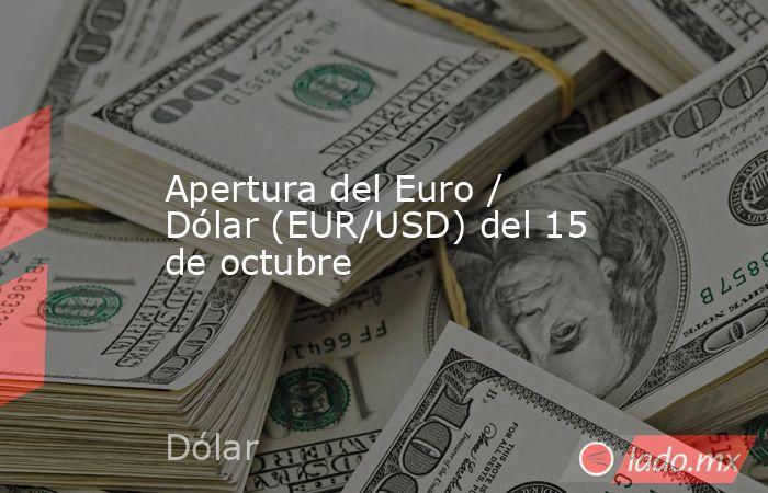 Apertura del Euro / Dólar (EUR/USD) del 15 de octubre. Noticias en tiempo real