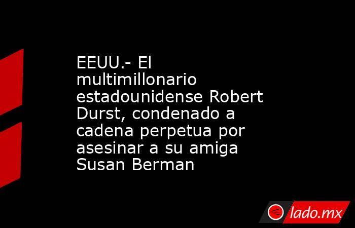 EEUU.- El multimillonario estadounidense Robert Durst, condenado a cadena perpetua por asesinar a su amiga Susan Berman. Noticias en tiempo real