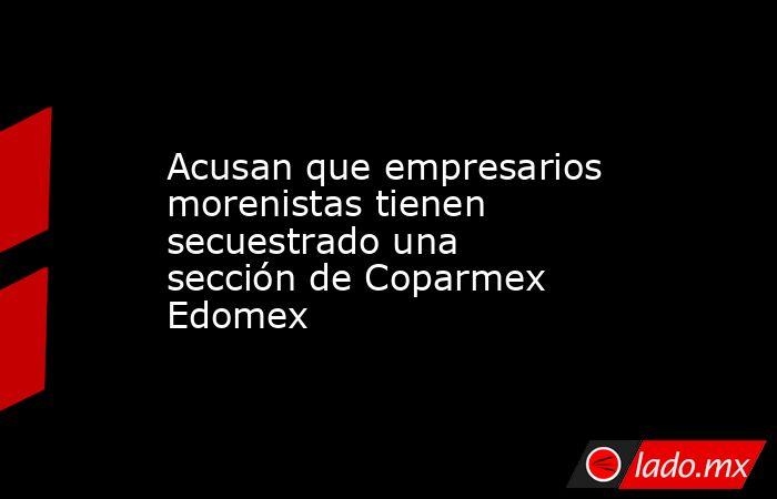 Acusan que empresarios morenistas tienen secuestrado una sección de Coparmex Edomex. Noticias en tiempo real