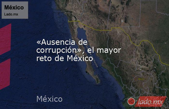 «Ausencia de corrupción», el mayor reto de México. Noticias en tiempo real