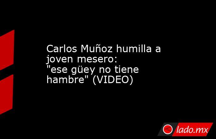 Carlos Muñoz humilla a joven mesero: