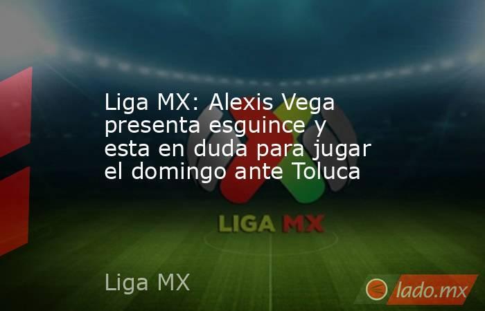 Liga MX: Alexis Vega presenta esguince y esta en duda para jugar el domingo ante Toluca. Noticias en tiempo real