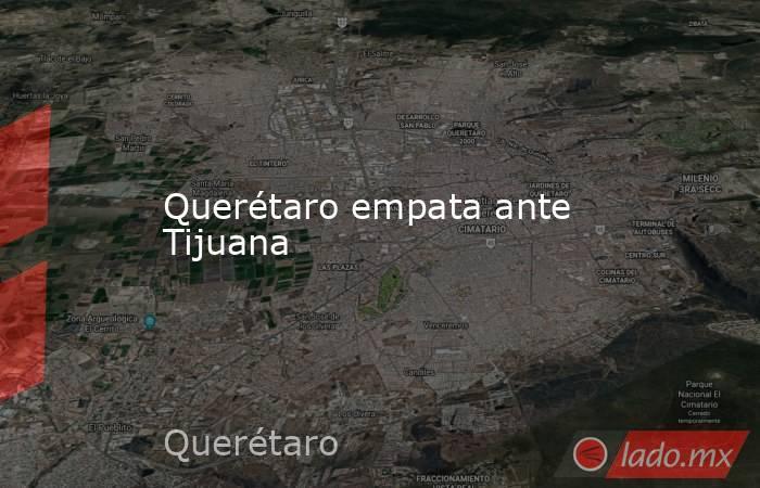 Querétaro empata ante Tijuana. Noticias en tiempo real