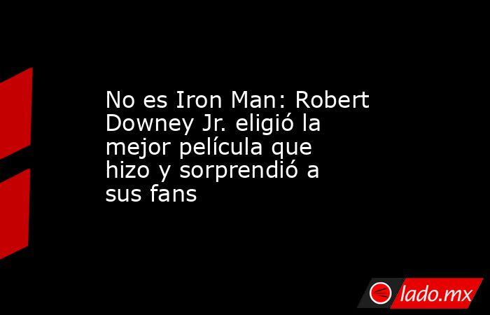No es Iron Man: Robert Downey Jr. eligió la mejor película que hizo y sorprendió a sus fans. Noticias en tiempo real