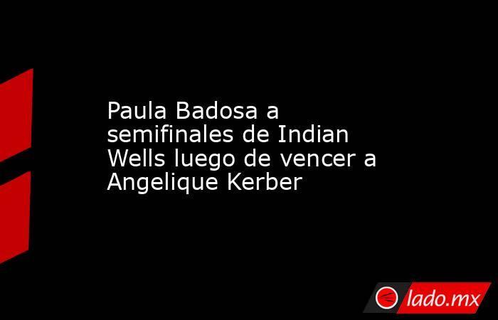 Paula Badosa a semifinales de Indian Wells luego de vencer a Angelique Kerber. Noticias en tiempo real