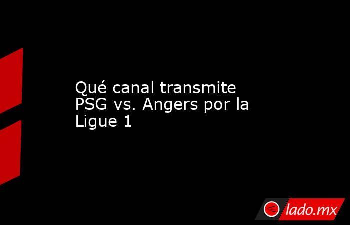 Qué canal transmite PSG vs. Angers por la Ligue 1. Noticias en tiempo real