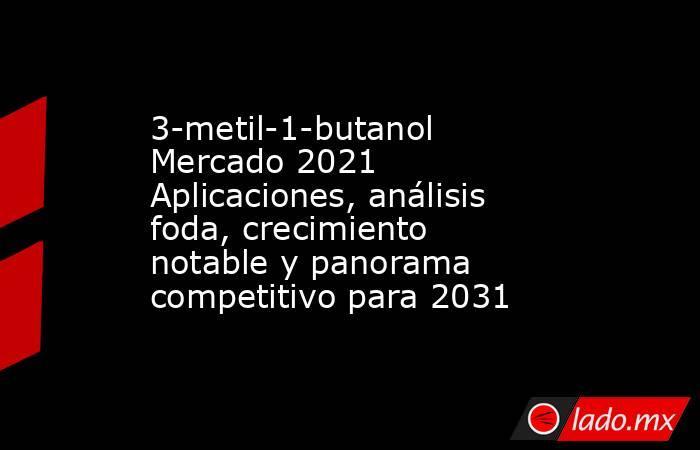 3-metil-1-butanol Mercado 2021 Aplicaciones, análisis foda, crecimiento notable y panorama competitivo para 2031. Noticias en tiempo real
