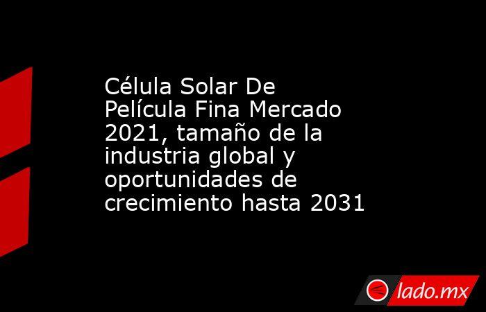 Célula Solar De Película Fina Mercado 2021, tamaño de la industria global y oportunidades de crecimiento hasta 2031. Noticias en tiempo real