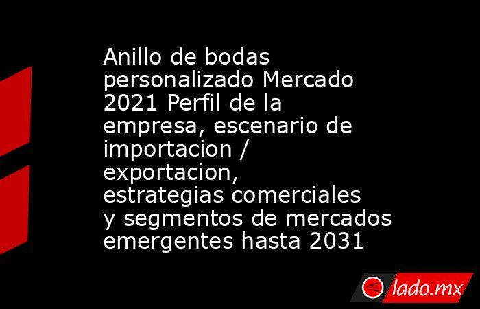 Anillo de bodas personalizado Mercado 2021 Perfil de la empresa, escenario de importacion / exportacion, estrategias comerciales y segmentos de mercados emergentes hasta 2031. Noticias en tiempo real