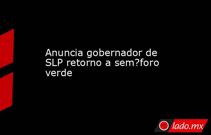 Anuncia gobernador de SLP retorno a sem?foro verde. Noticias en tiempo real