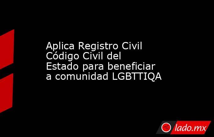 Aplica Registro Civil Código Civil del Estado para beneficiar a comunidad LGBTTIQA. Noticias en tiempo real