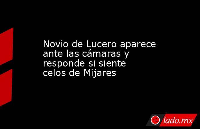Novio de Lucero aparece ante las cámaras y responde si siente celos de Mijares. Noticias en tiempo real