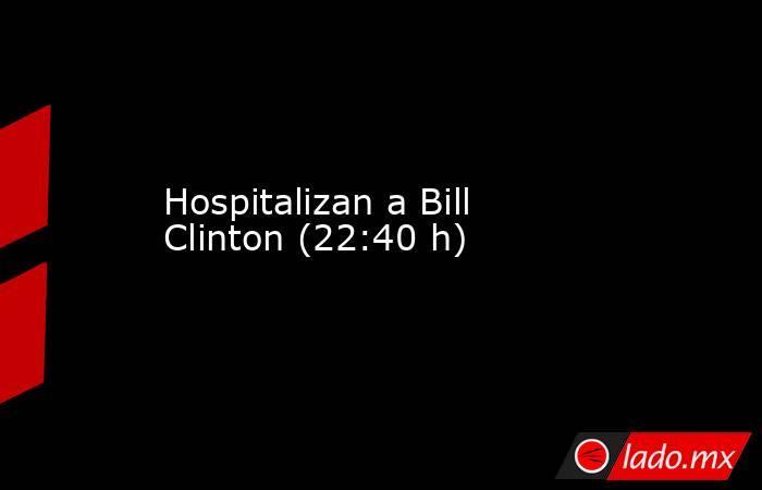 Hospitalizan a Bill Clinton (22:40 h). Noticias en tiempo real