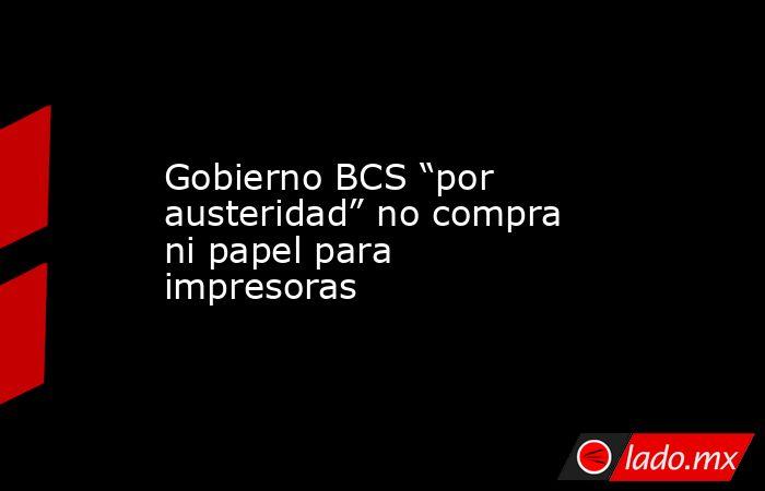 """Gobierno BCS """"por austeridad"""" no compra ni papel para impresoras. Noticias en tiempo real"""