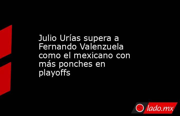Julio Urías supera a Fernando Valenzuela como el mexicano con más ponches en playoffs. Noticias en tiempo real
