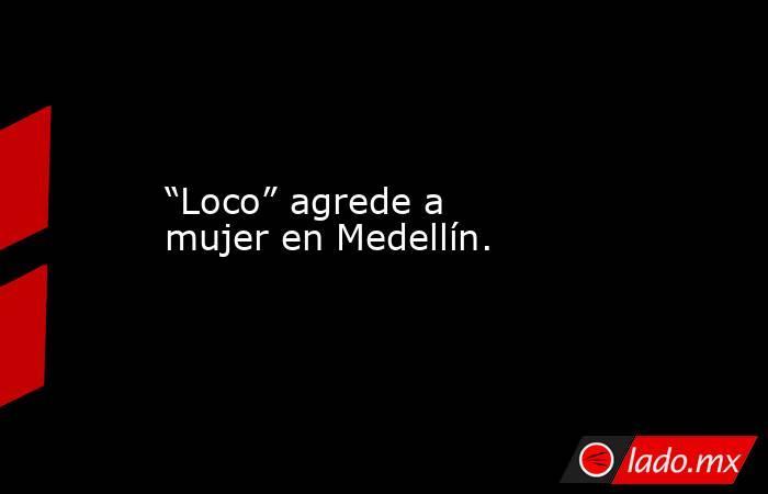 """""""Loco"""" agrede a mujer en Medellín.. Noticias en tiempo real"""