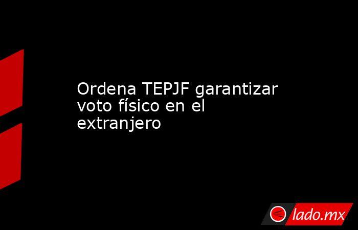 Ordena TEPJF garantizar voto físico en el extranjero. Noticias en tiempo real