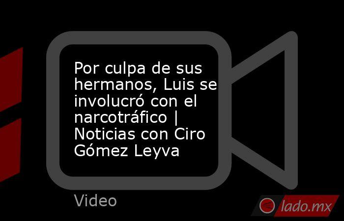 Por culpa de sus hermanos, Luis se involucró con el narcotráfico | Noticias con Ciro Gómez Leyva. Noticias en tiempo real