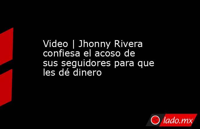 Video   Jhonny Rivera confiesa el acoso de sus seguidores para que les dé dinero. Noticias en tiempo real