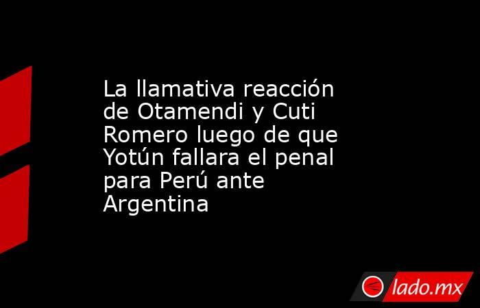 La llamativa reacción de Otamendi y Cuti Romero luego de que Yotún fallara el penal para Perú ante Argentina. Noticias en tiempo real