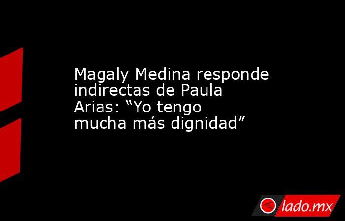 """Magaly Medina responde indirectas de Paula Arias: """"Yo tengo mucha más dignidad"""". Noticias en tiempo real"""