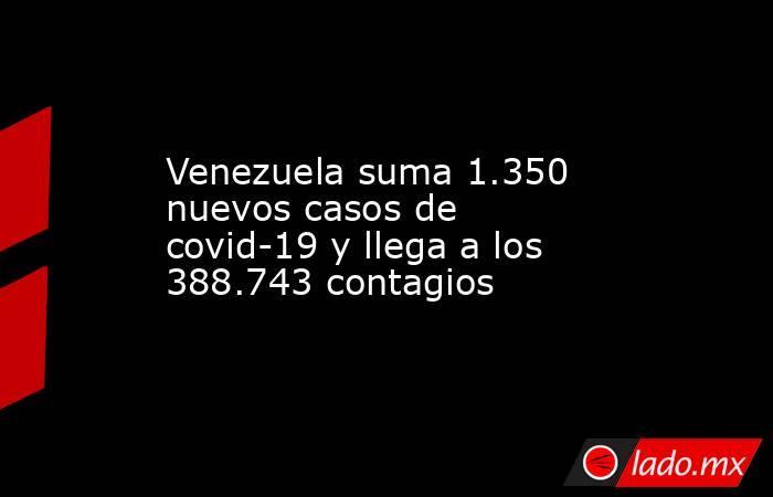 Venezuela suma 1.350 nuevos casos de covid-19 y llega a los 388.743 contagios. Noticias en tiempo real