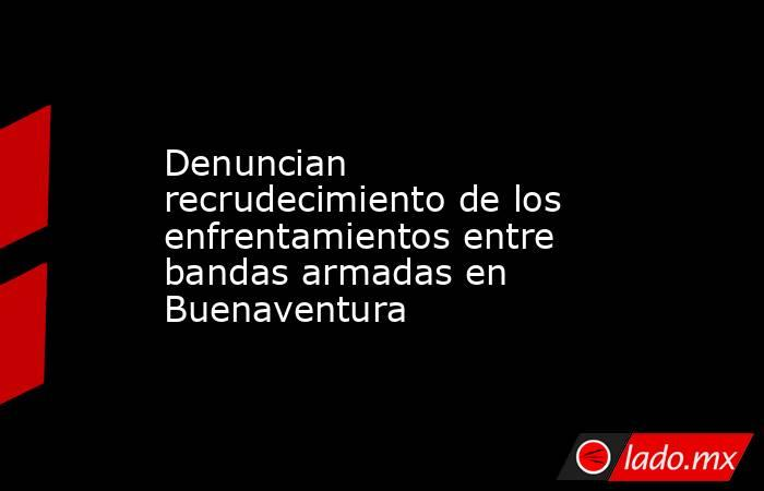 Denuncian recrudecimiento de los enfrentamientos entre bandas armadas en Buenaventura. Noticias en tiempo real