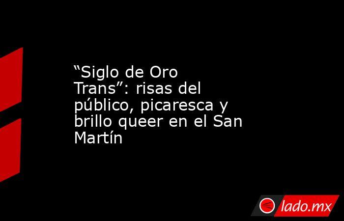 """""""Siglo de Oro Trans"""": risas del público, picaresca y brillo queer en el San Martín . Noticias en tiempo real"""