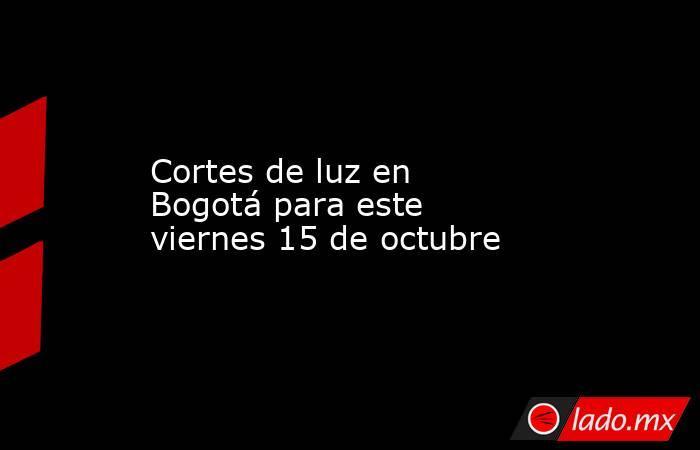 Cortes de luz en Bogotá para este viernes 15 de octubre. Noticias en tiempo real